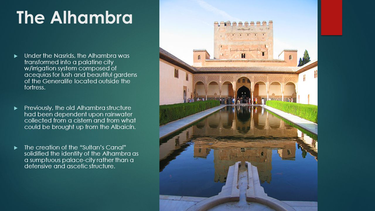 The Alhambra  Under the Nasrids, the Alhambra was transformed into a palatine city w/irrigation system composed of acequias for lush and beautiful ga