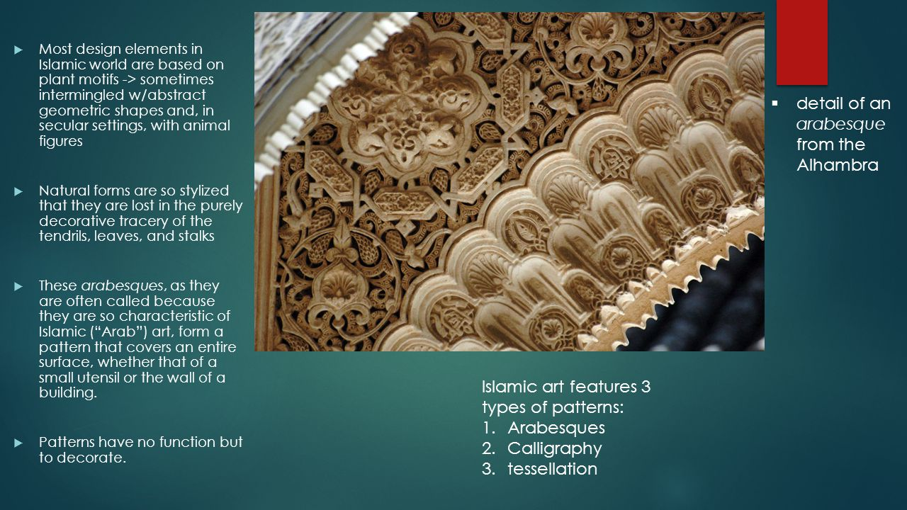  detail of an arabesque from the Alhambra Islamic art features 3 types of patterns: 1.Arabesques 2.Calligraphy 3.tessellation  Most design elements