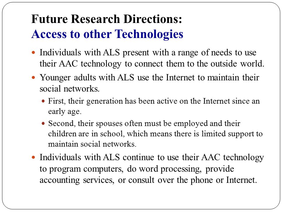 Future Research Directions: Access to other Technologies Individuals with ALS present with a range of needs to use their AAC technology to connect the