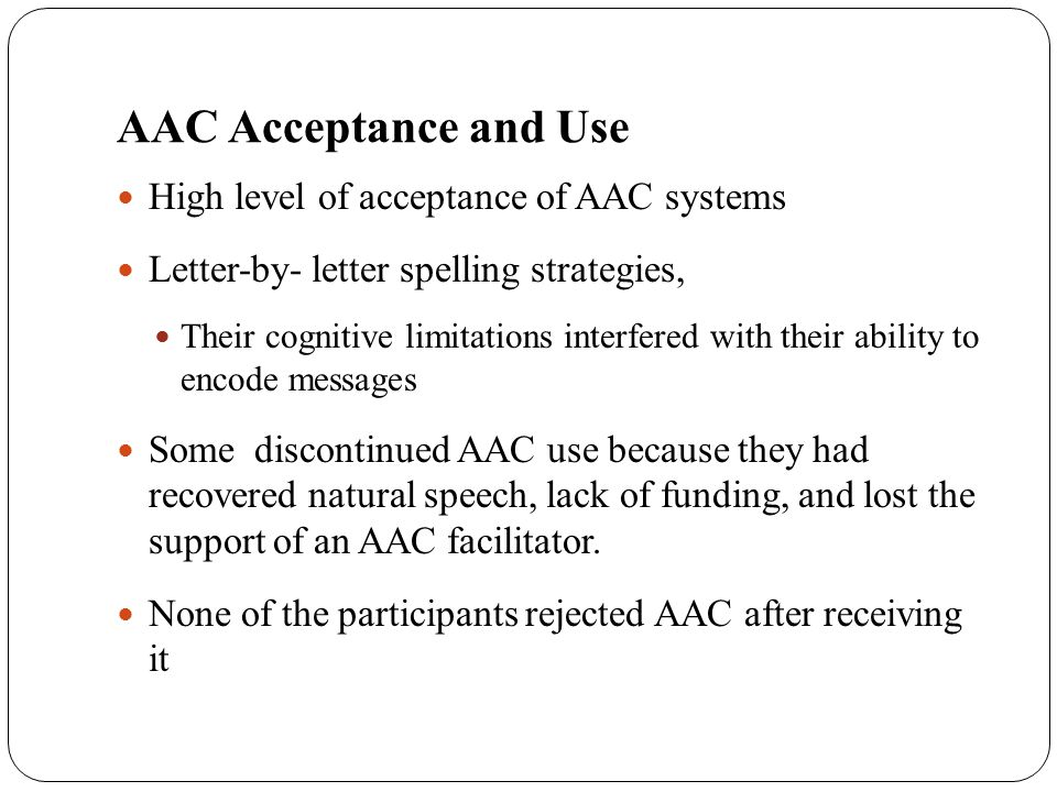 AAC Acceptance and Use High level of acceptance of AAC systems Letter-by- letter spelling strategies, Their cognitive limitations interfered with thei