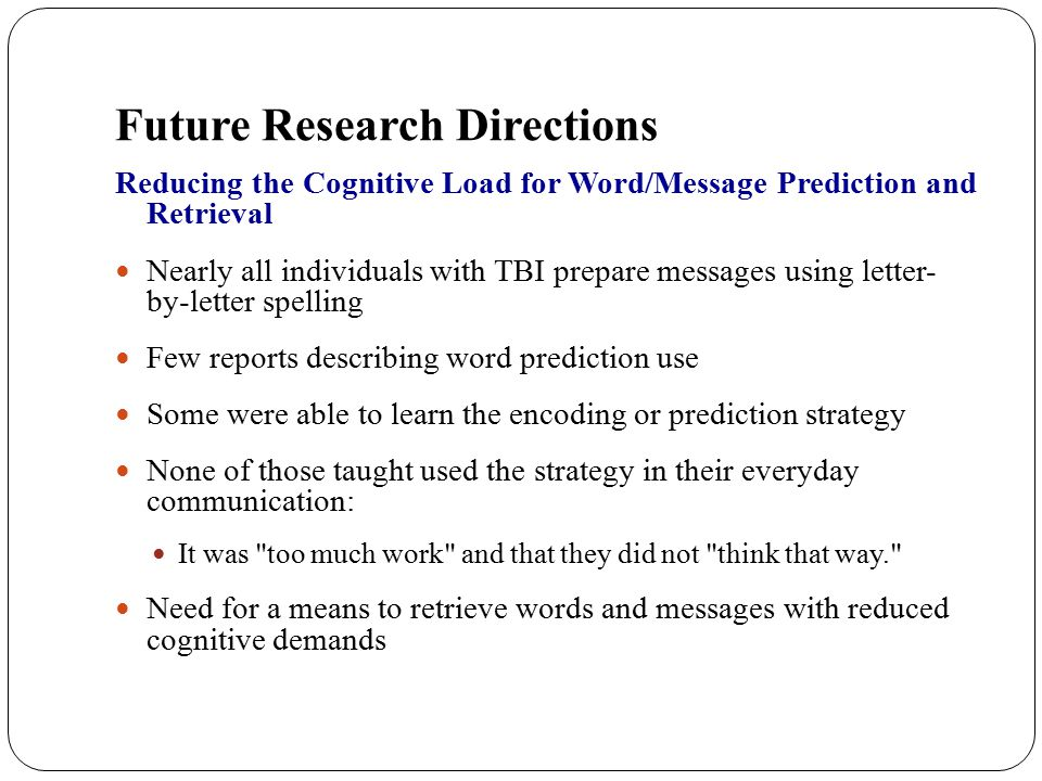 Future Research Directions Reducing the Cognitive Load for Word/Message Prediction and Retrieval Nearly all individuals with TBI prepare messages usin