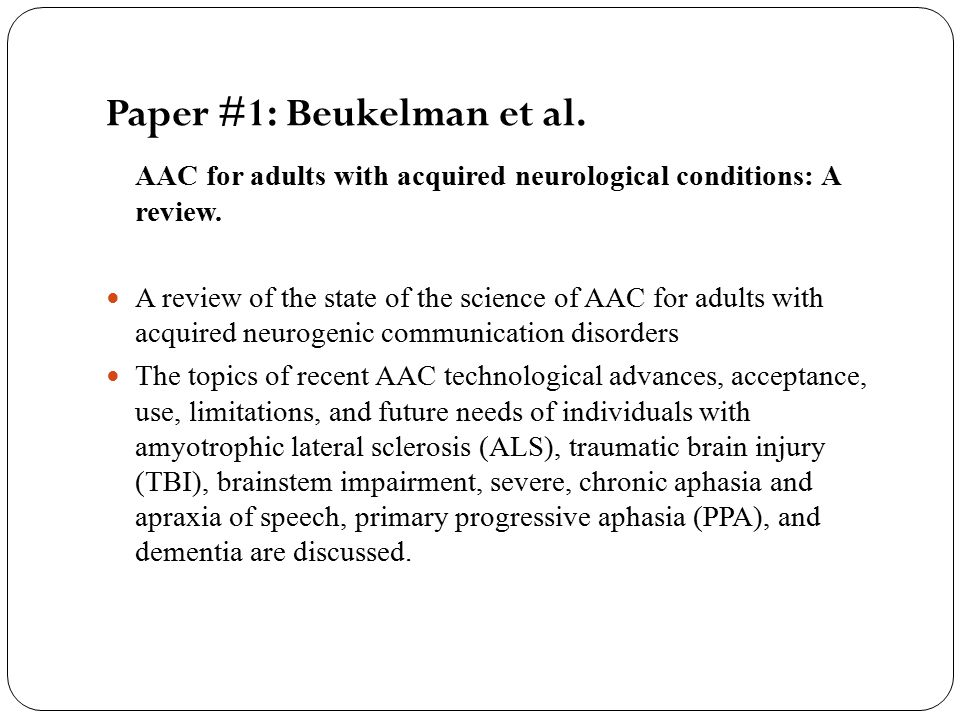 4) Primary Progressive Aphasia (PPA) PPA is now recognized as a distinct clinical condition resulting in the gradual progression of language impairment in the absence of more widespread cognitive and behavioral disturbances for at least 2 years Rogers et al (2000) A three-stage plan of AAC intervention that relies extensively on low-technology AAC options: Communication notebooks consisting of photos, icons, and collections of remnants that represent an experience or an episode.
