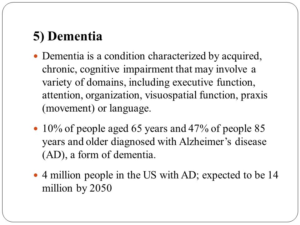5) Dementia Dementia is a condition characterized by acquired, chronic, cognitive impairment that may involve a variety of domains, including executiv