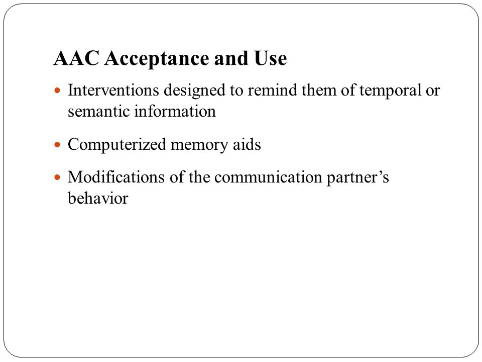 AAC Acceptance and Use Interventions designed to remind them of temporal or semantic information Computerized memory aids Modifications of the communi