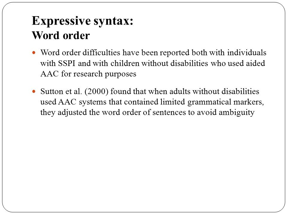 Expressive syntax: Word order Word order difficulties have been reported both with individuals with SSPI and with children without disabilities who us