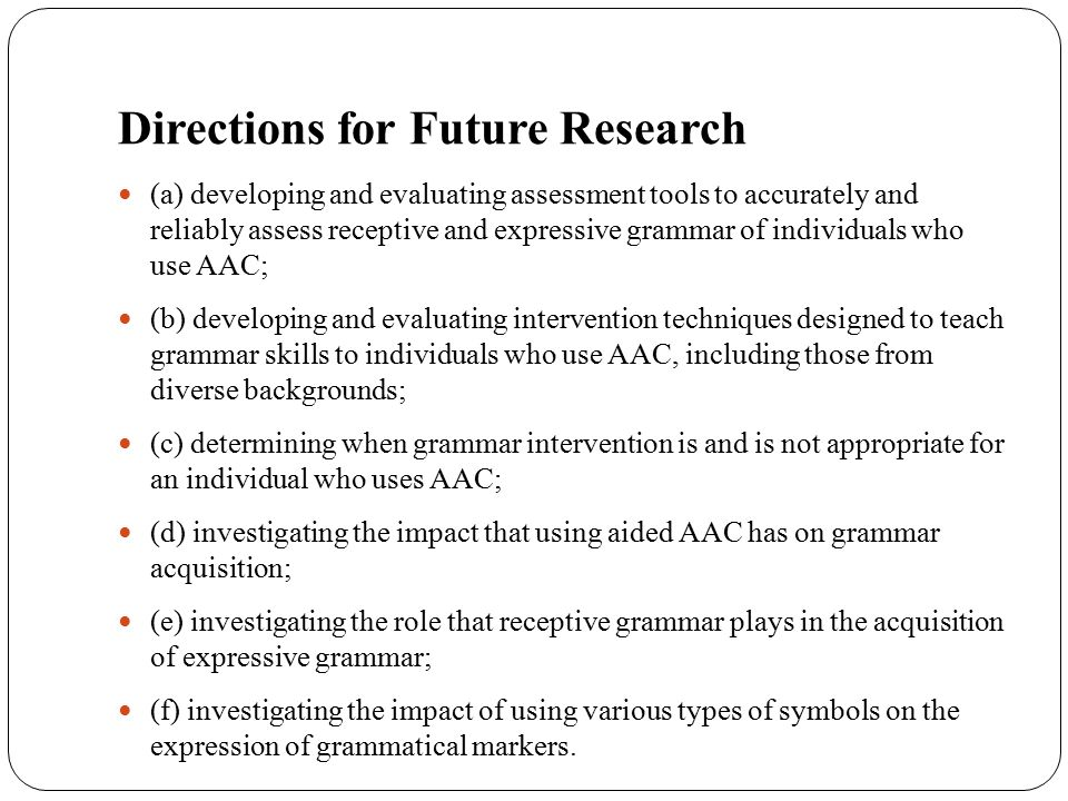 Directions for Future Research (a) developing and evaluating assessment tools to accurately and reliably assess receptive and expressive grammar of in