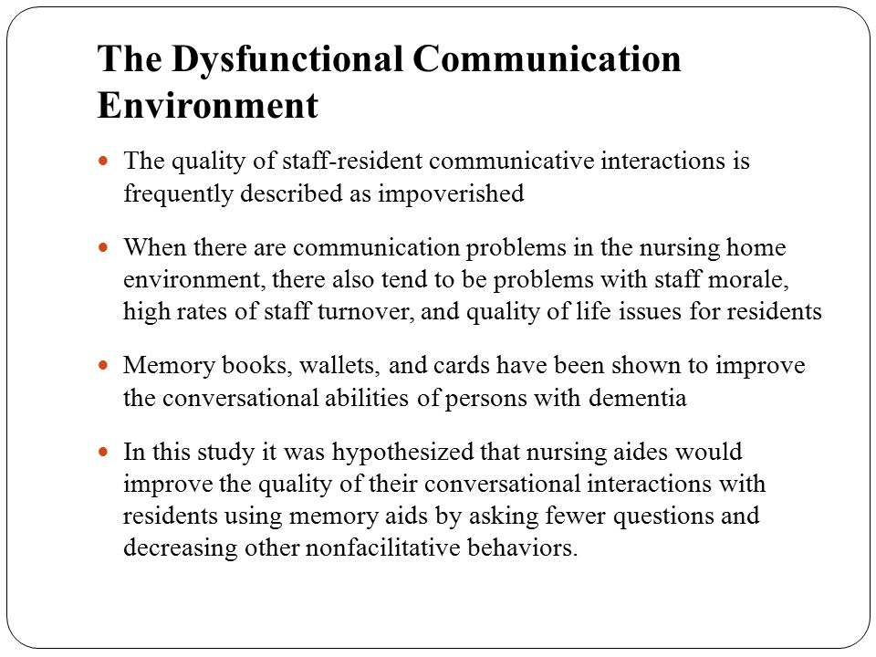 The Dysfunctional Communication Environment The quality of staff-resident communicative interactions is frequently described as impoverished When ther