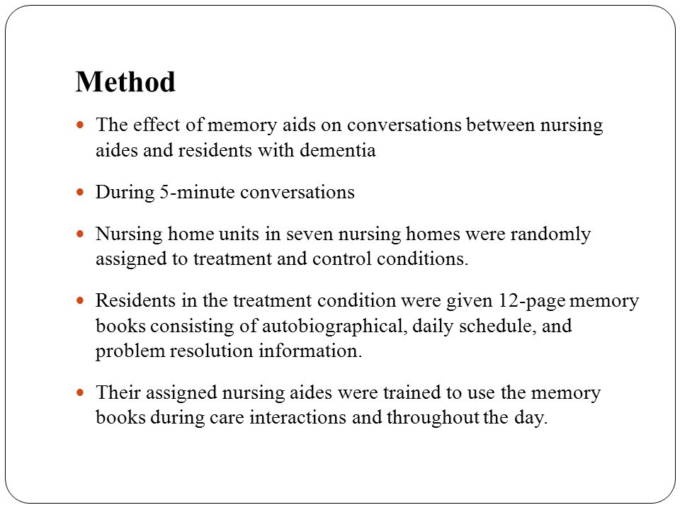 Method The effect of memory aids on conversations between nursing aides and residents with dementia During 5-minute conversations Nursing home units i