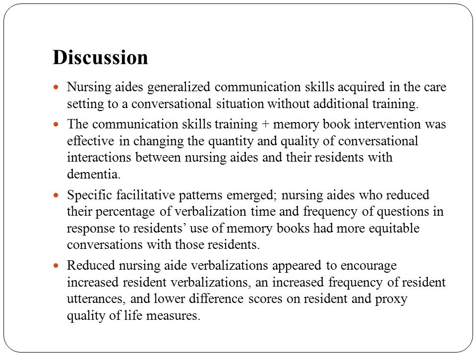 Discussion Nursing aides generalized communication skills acquired in the care setting to a conversational situation without additional training. The