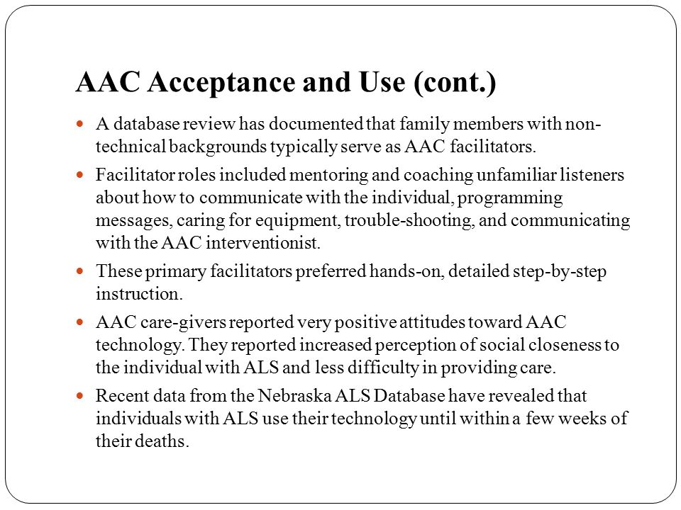 AAC Acceptance and Use Direct selection: single finger or head movement access Scanning: eyebrow, head, or hand movement Switch access sites: head movements, mouth, fingers, and hands.