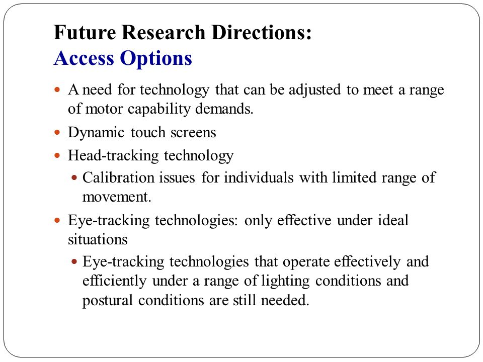 Future Research Directions: Speech Synthesis Age range of individuals with ALS who use AAC Age of other individuals who reside in long-term care settings with some of these individuals A continuing need for synthesized speech that can be easily understood by elderly people in less than optimal situations As new speech synthesis voices are introduced in speech generating devices (SGD), the effectiveness of these voices in adverse listening situations should be investigated and reported.
