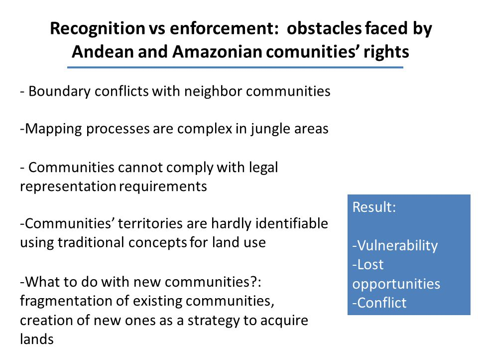 Recognition vs enforcement: obstacles faced by Andean and Amazonian comunities' rights -Mapping processes are complex in jungle areas - Communities cannot comply with legal representation requirements -Communities' territories are hardly identifiable using traditional concepts for land use -What to do with new communities : fragmentation of existing communities, creation of new ones as a strategy to acquire lands - Boundary conflicts with neighbor communities Result: -Vulnerability -Lost opportunities -Conflict