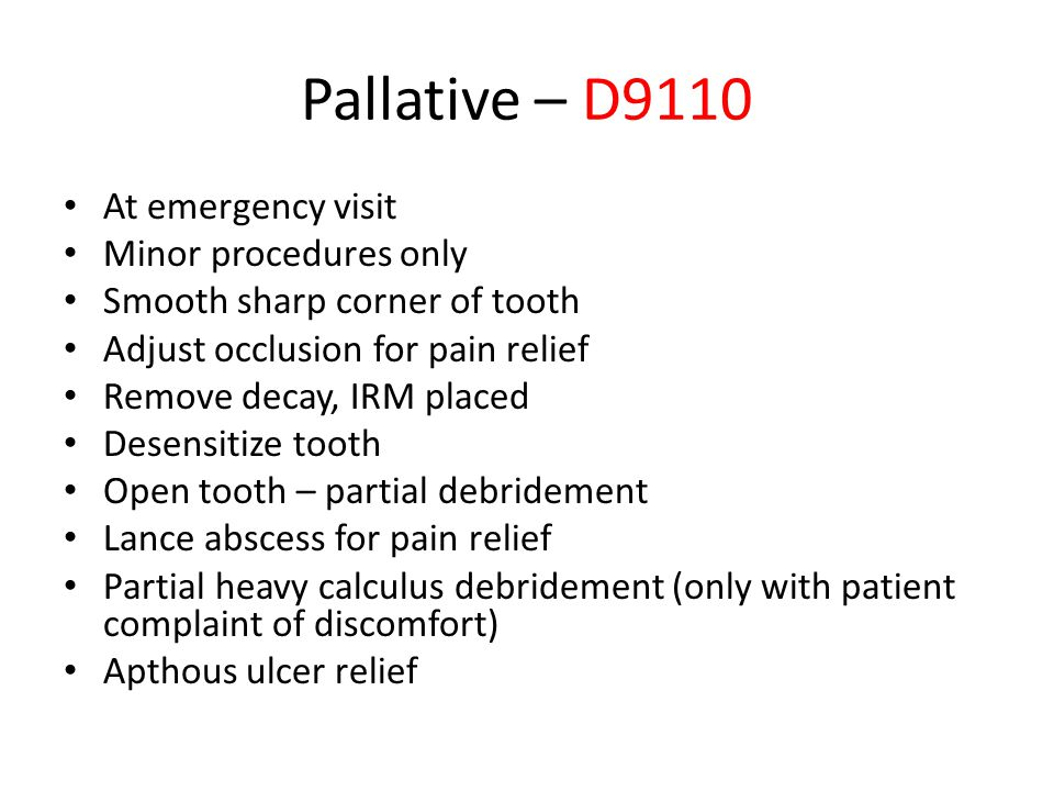 Pallative – D9110 At emergency visit Minor procedures only Smooth sharp corner of tooth Adjust occlusion for pain relief Remove decay, IRM placed Dese