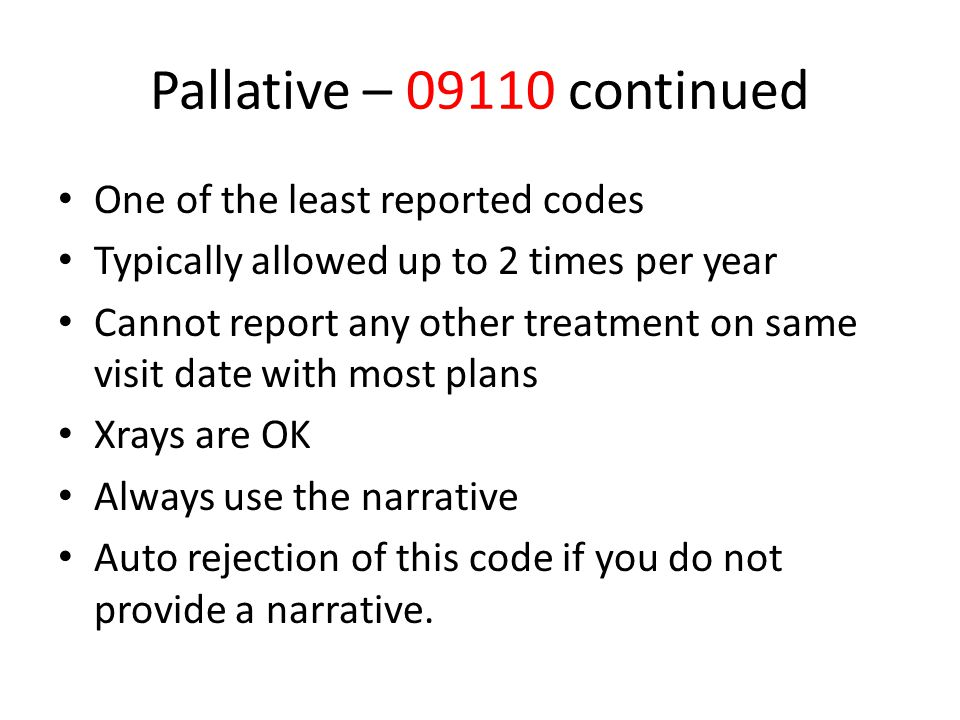Pallative – 09110 continued One of the least reported codes Typically allowed up to 2 times per year Cannot report any other treatment on same visit d