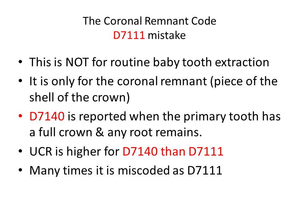 The Coronal Remnant Code D7111 mistake This is NOT for routine baby tooth extraction It is only for the coronal remnant (piece of the shell of the cro
