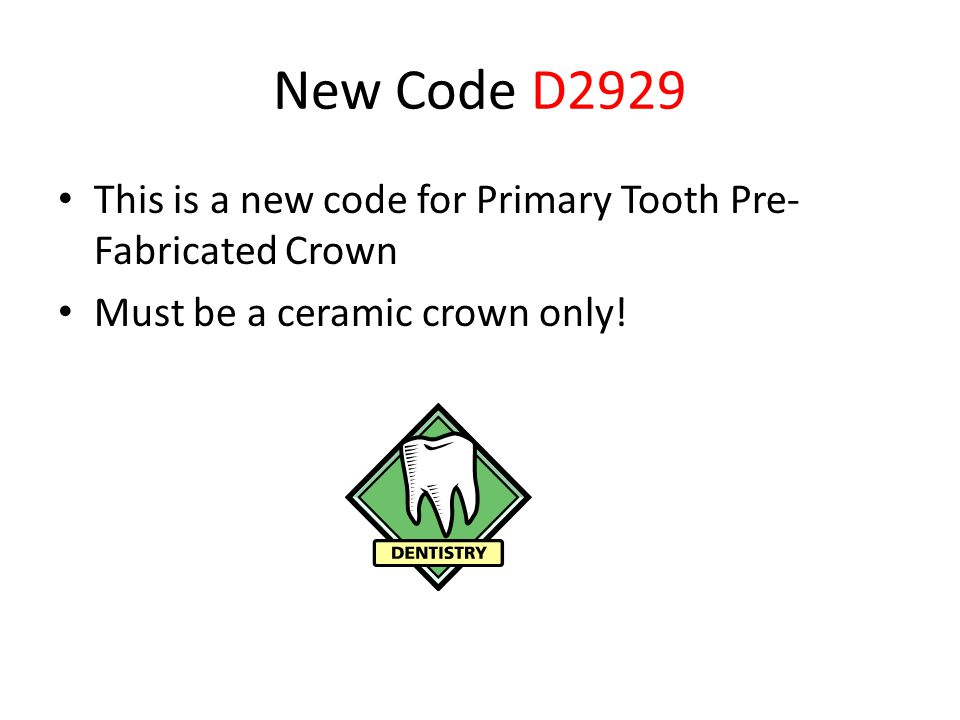 New Code D2929 This is a new code for Primary Tooth Pre- Fabricated Crown Must be a ceramic crown only!