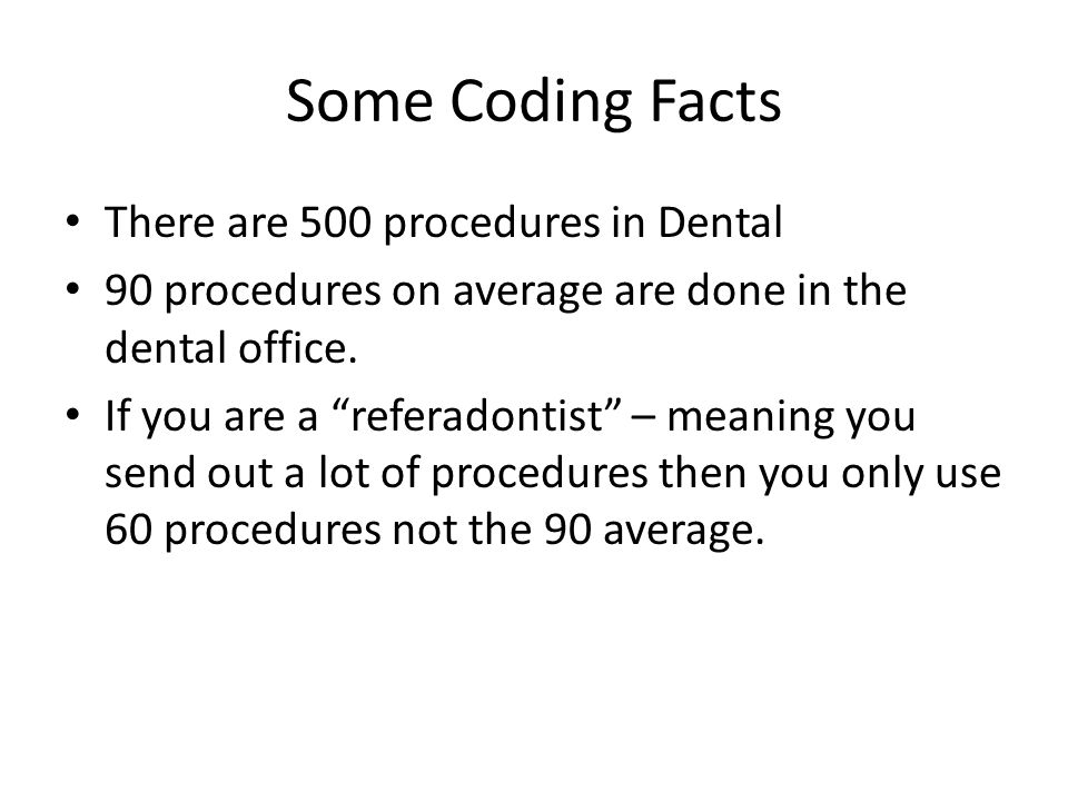 """Some Coding Facts There are 500 procedures in Dental 90 procedures on average are done in the dental office. If you are a """"referadontist"""" – meaning yo"""