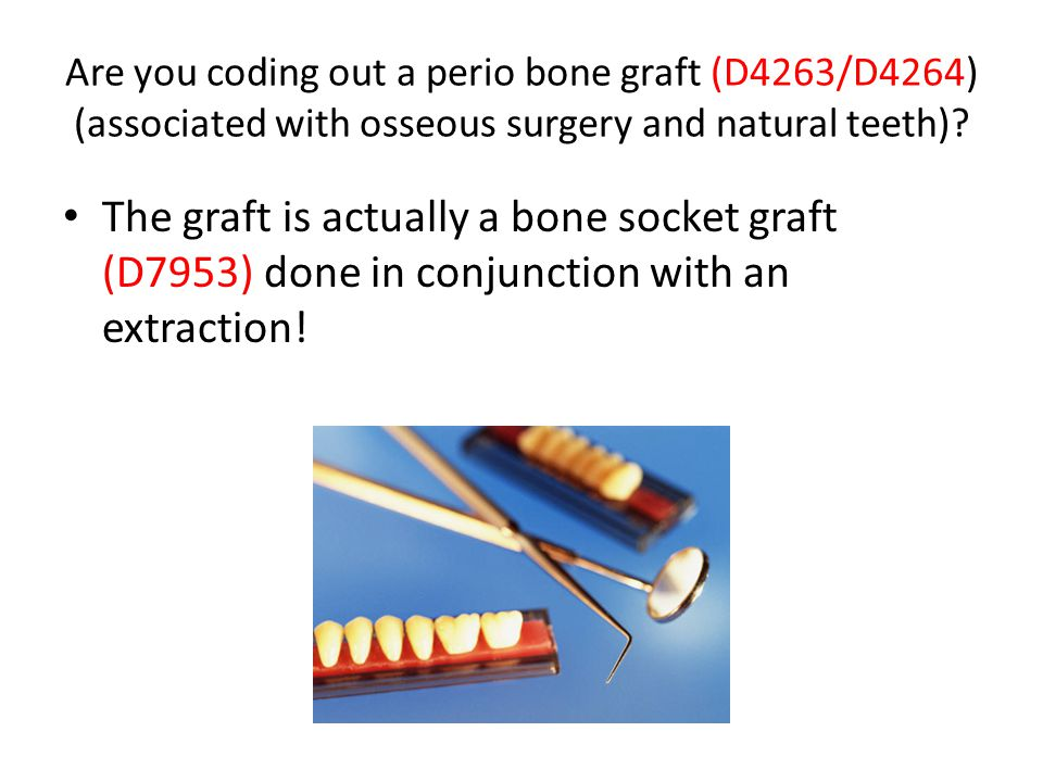 Are you coding out a perio bone graft (D4263/D4264) (associated with osseous surgery and natural teeth)? The graft is actually a bone socket graft (D7