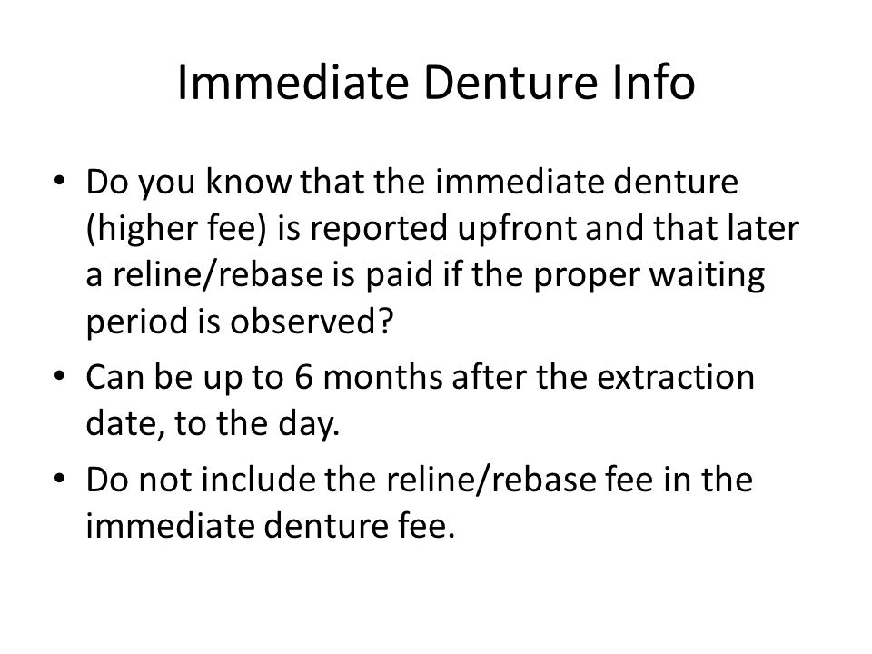 Immediate Denture Info Do you know that the immediate denture (higher fee) is reported upfront and that later a reline/rebase is paid if the proper wa