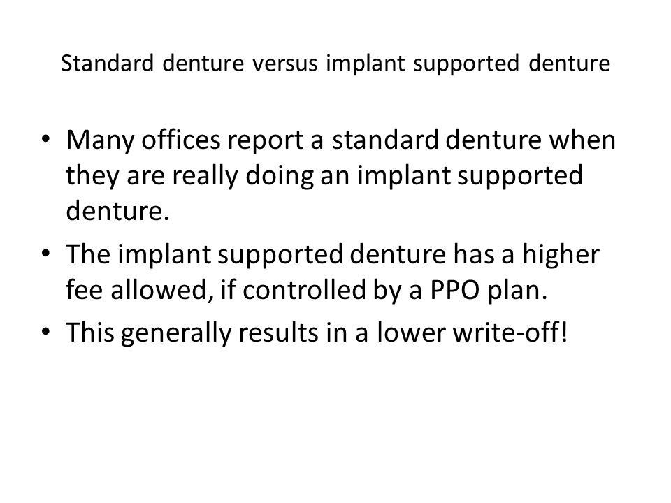 Standard denture versus implant supported denture Many offices report a standard denture when they are really doing an implant supported denture. The