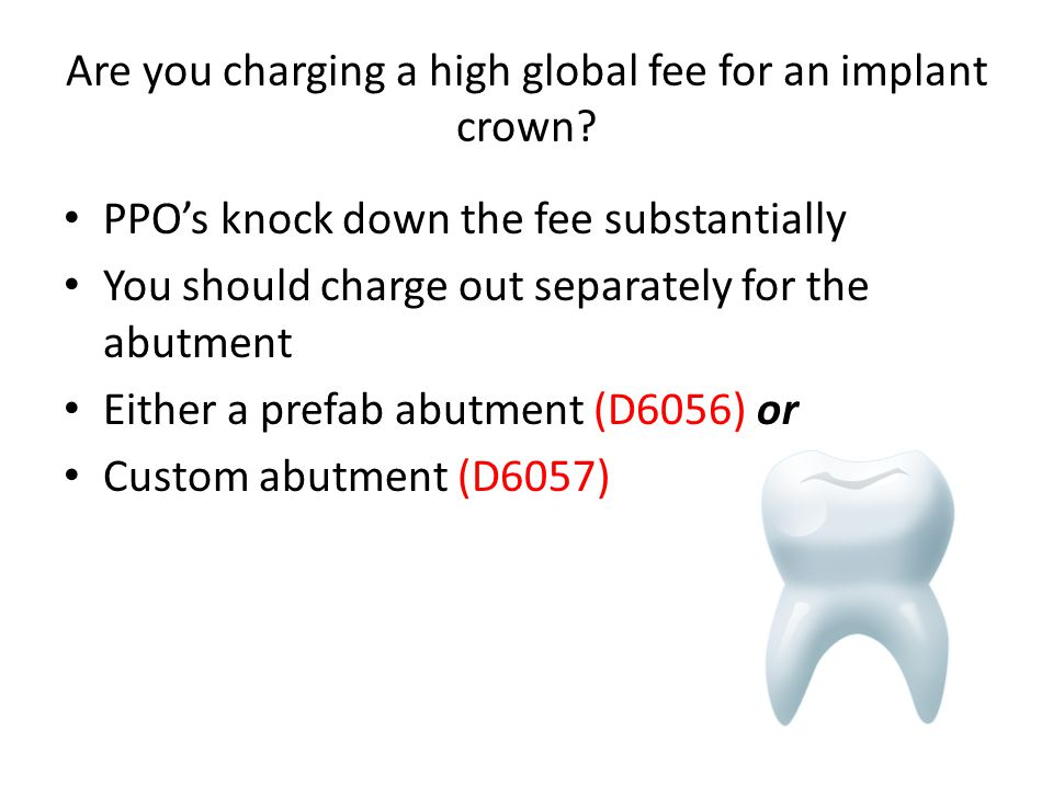Are you charging a high global fee for an implant crown? PPO's knock down the fee substantially You should charge out separately for the abutment Eith