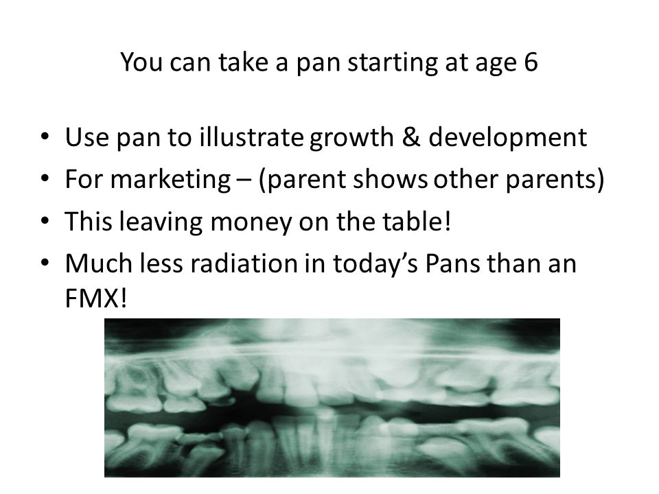 You can take a pan starting at age 6 Use pan to illustrate growth & development For marketing – (parent shows other parents) This leaving money on the
