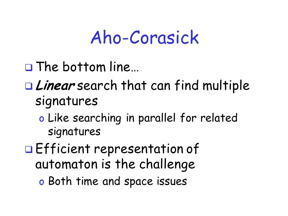 Aho-Corasick  The bottom line…  Linear search that can find multiple signatures o Like searching in parallel for related signatures  Efficient representation of automaton is the challenge o Both time and space issues