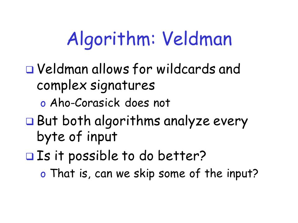 Algorithm: Veldman  Veldman allows for wildcards and complex signatures o Aho-Corasick does not  But both algorithms analyze every byte of input  Is it possible to do better.