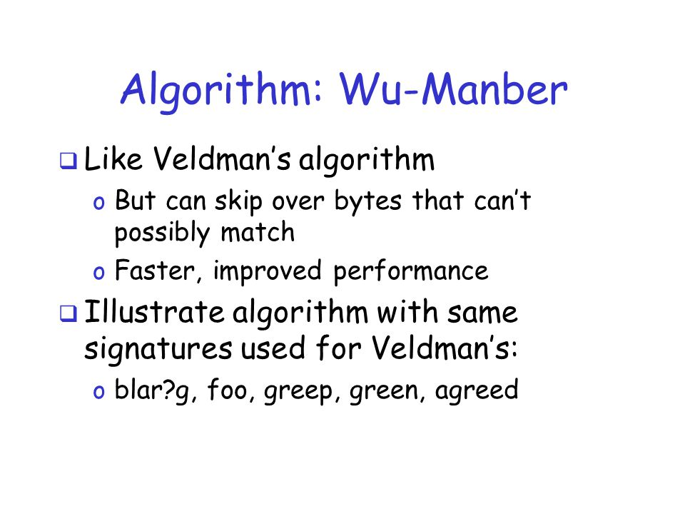 Algorithm: Wu-Manber  Like Veldman's algorithm o But can skip over bytes that can't possibly match o Faster, improved performance  Illustrate algorithm with same signatures used for Veldman's: o blar g, foo, greep, green, agreed