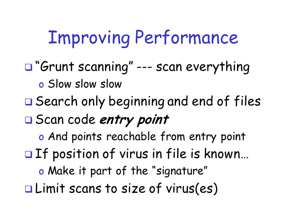 Improving Performance  Grunt scanning --- scan everything o Slow slow slow  Search only beginning and end of files  Scan code entry point o And points reachable from entry point  If position of virus in file is known… o Make it part of the signature  Limit scans to size of virus(es)