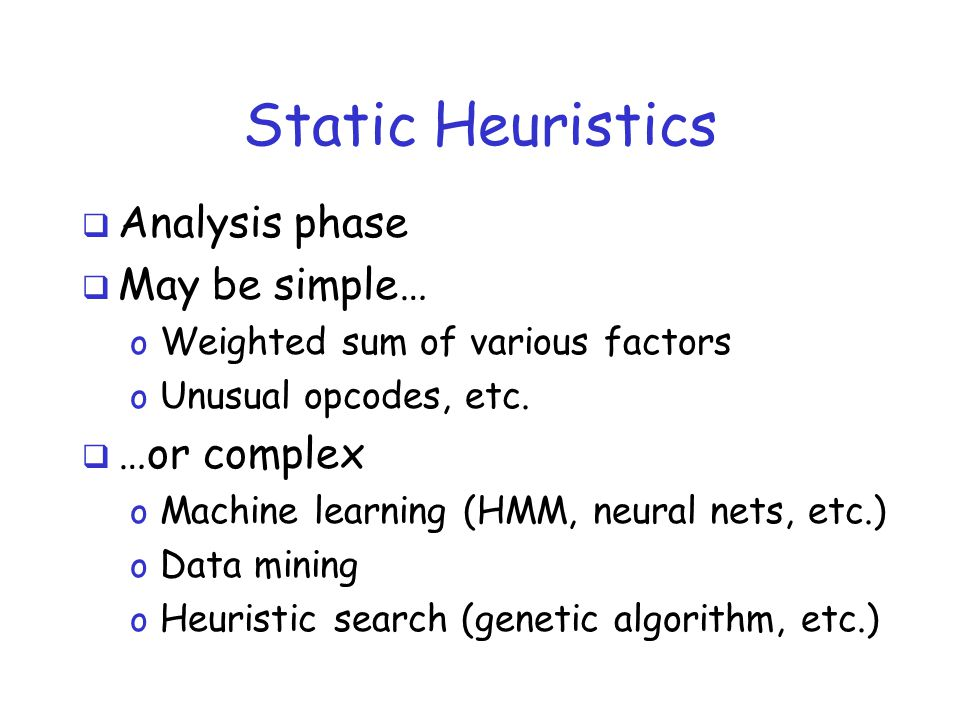 Static Heuristics  Analysis phase  May be simple… o Weighted sum of various factors o Unusual opcodes, etc.