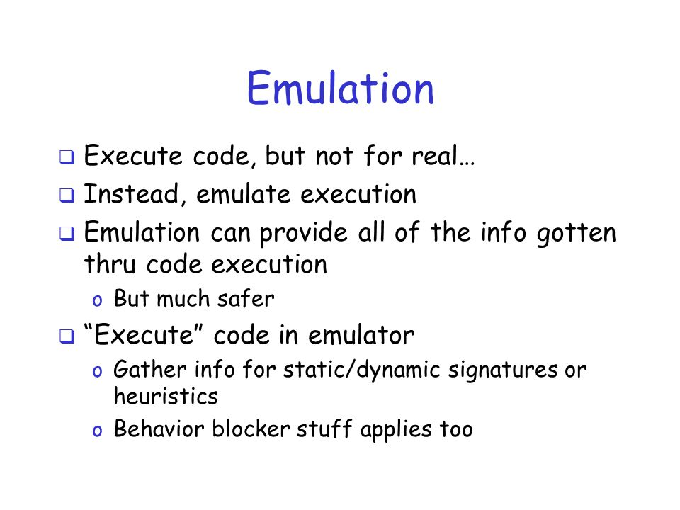 Emulation  Execute code, but not for real…  Instead, emulate execution  Emulation can provide all of the info gotten thru code execution o But much safer  Execute code in emulator o Gather info for static/dynamic signatures or heuristics o Behavior blocker stuff applies too
