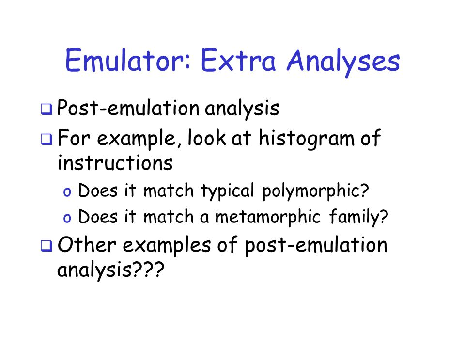 Emulator: Extra Analyses  Post-emulation analysis  For example, look at histogram of instructions o Does it match typical polymorphic.