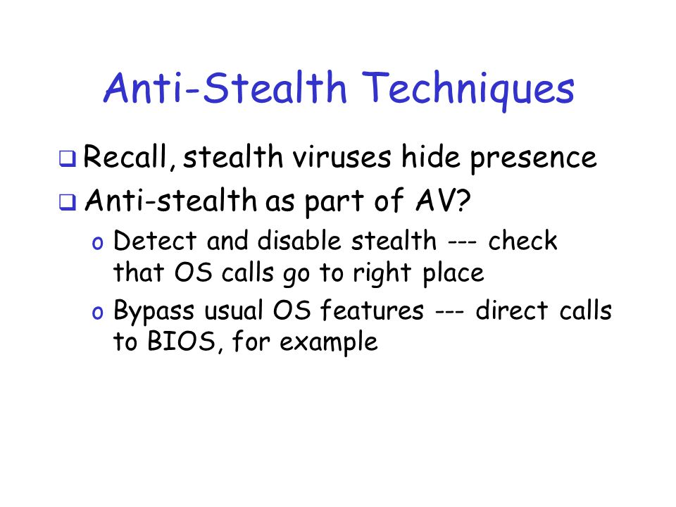 Anti-Stealth Techniques  Recall, stealth viruses hide presence  Anti-stealth as part of AV.
