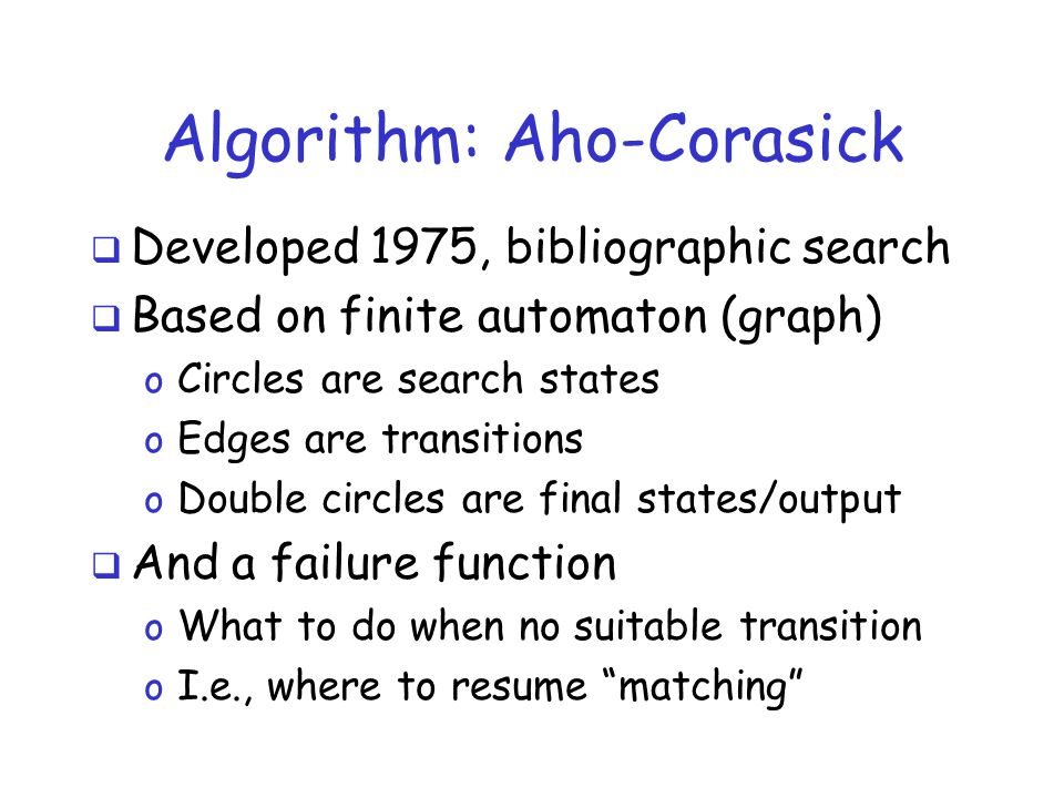 Algorithm: Aho-Corasick  Developed 1975, bibliographic search  Based on finite automaton (graph) o Circles are search states o Edges are transitions o Double circles are final states/output  And a failure function o What to do when no suitable transition o I.e., where to resume matching