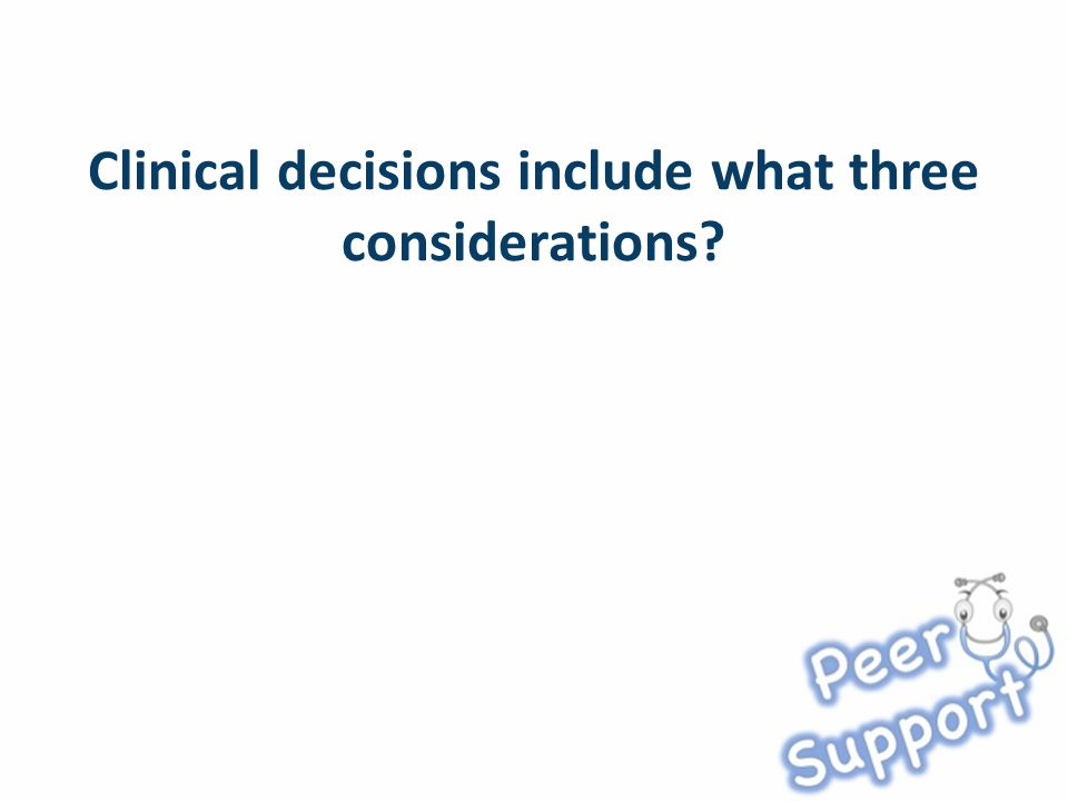 Clinical decisions include what three considerations?