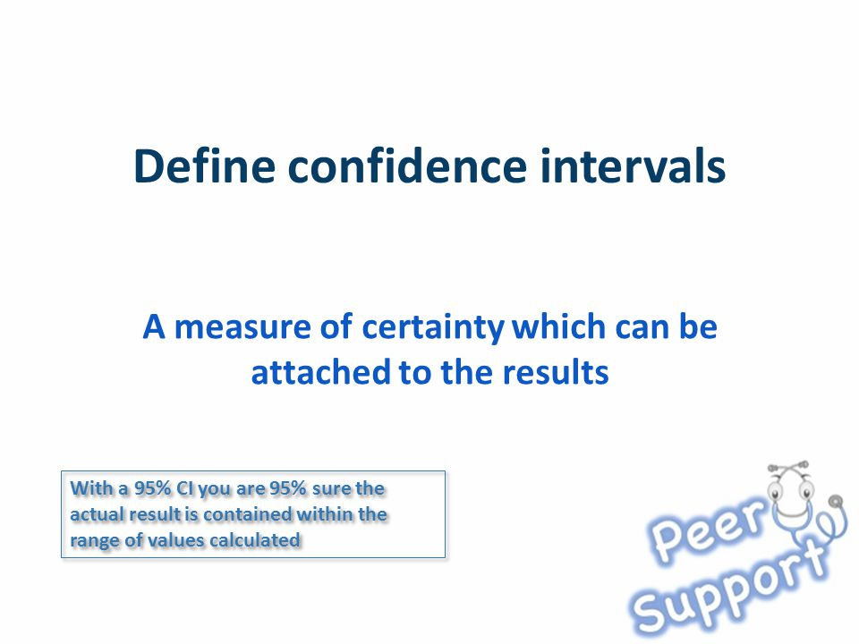 A measure of certainty which can be attached to the results With a 95% CI you are 95% sure the actual result is contained within the range of values c