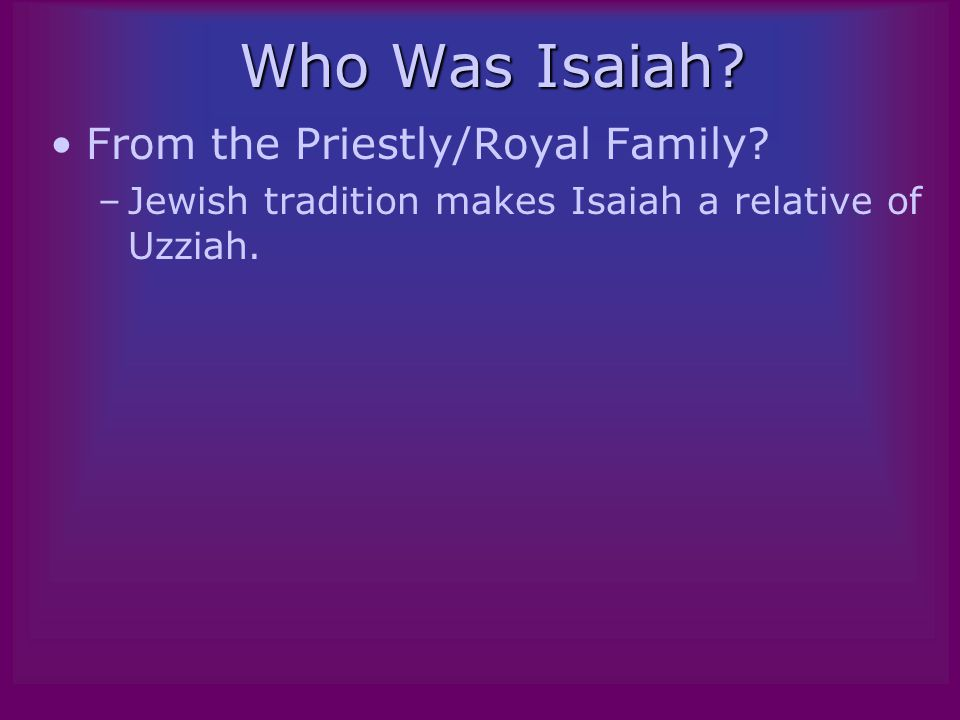 Who Was Isaiah. From the Priestly/Royal Family.