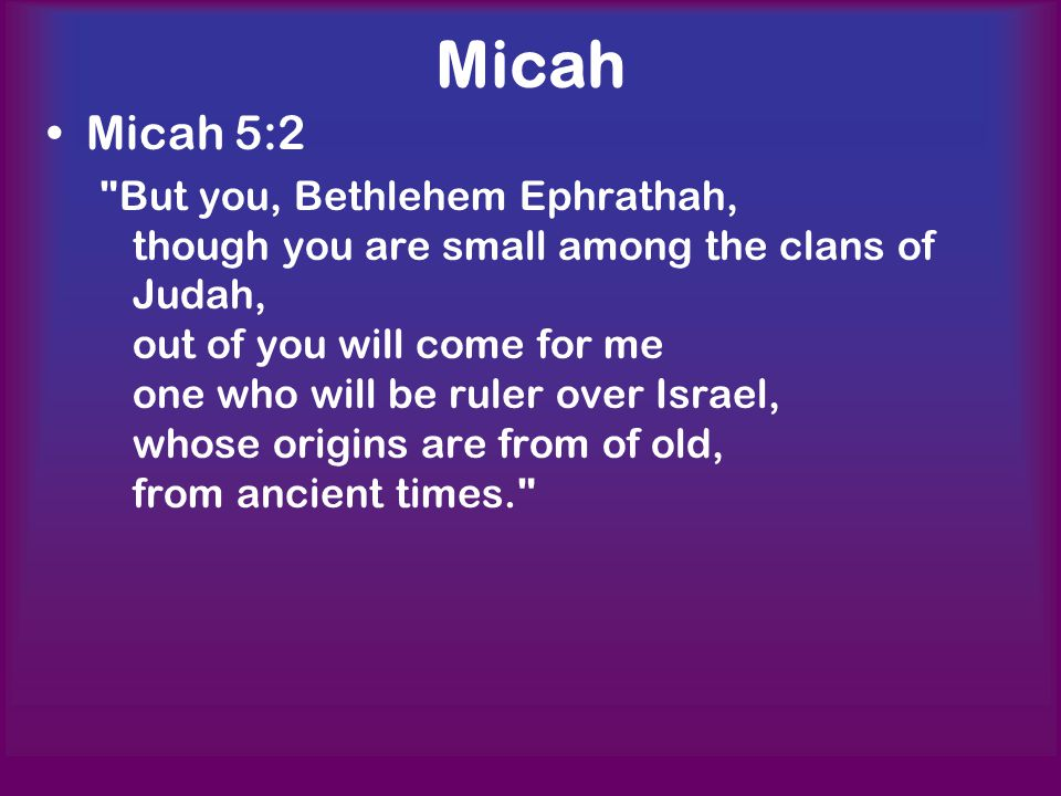 Micah Micah 5:2 But you, Bethlehem Ephrathah, though you are small among the clans of Judah, out of you will come for me one who will be ruler over Israel, whose origins are from of old, from ancient times.