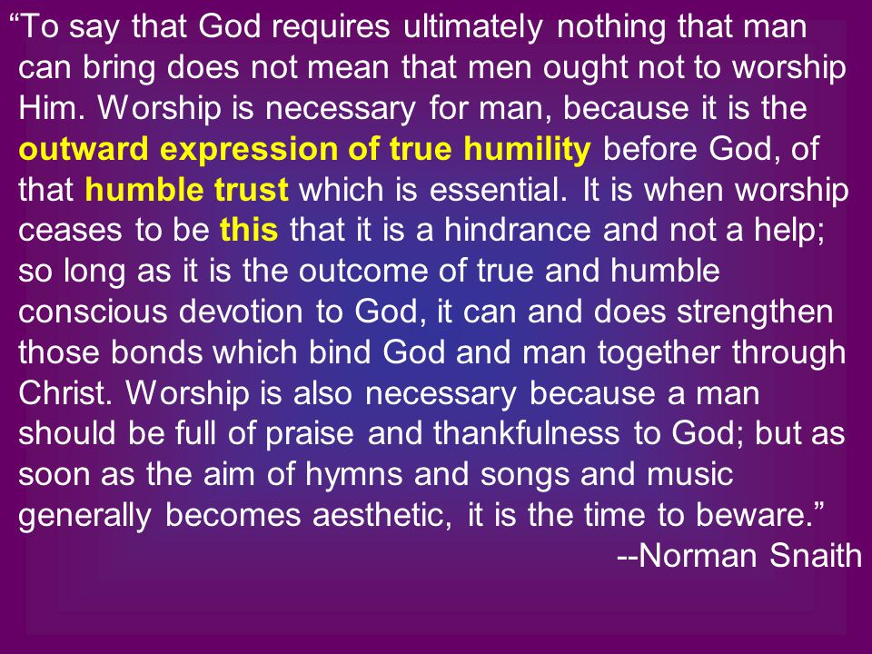 To say that God requires ultimately nothing that man can bring does not mean that men ought not to worship Him.