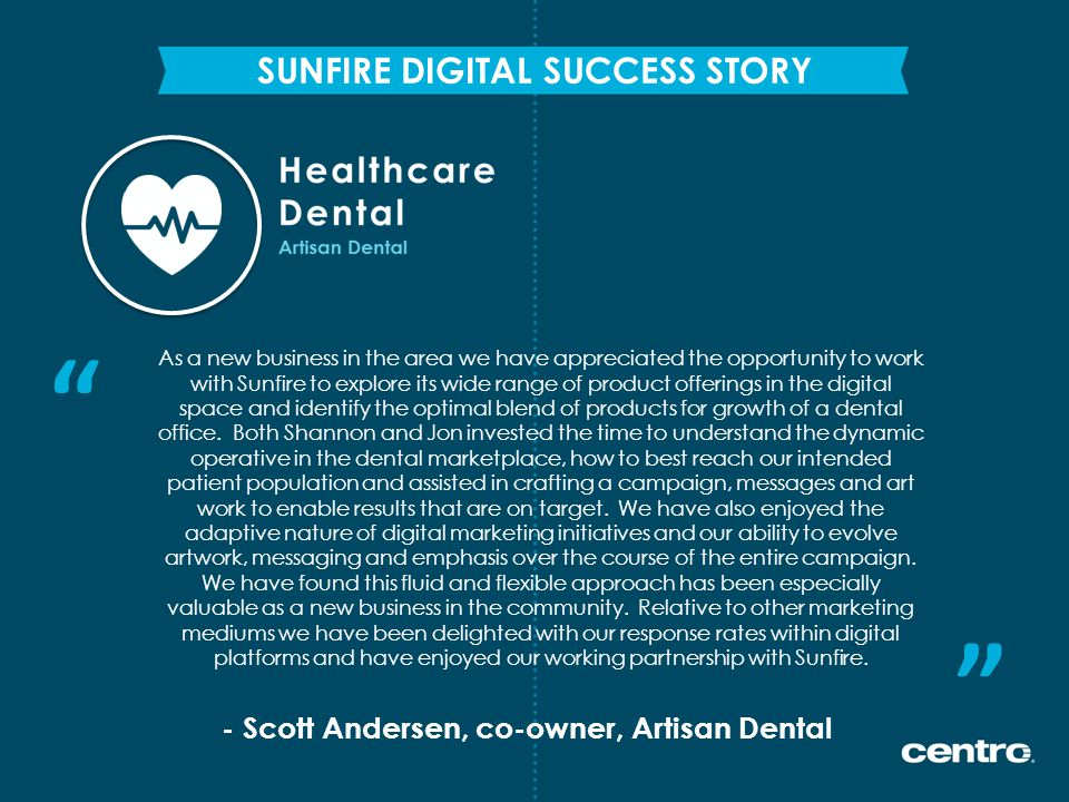 - Scott Andersen, co-owner, Artisan Dental SUNFIRE DIGITAL SUCCESS STORY As a new business in the area we have appreciated the opportunity to work with Sunfire to explore its wide range of product offerings in the digital space and identify the optimal blend of products for growth of a dental office.