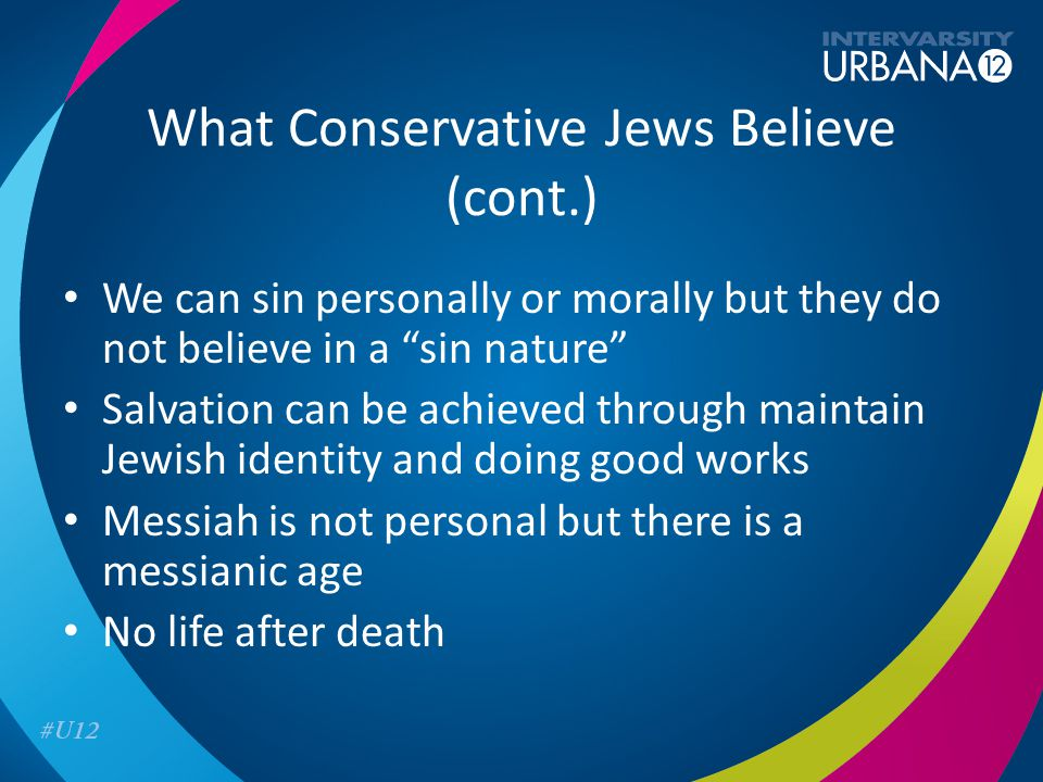 What Conservative Jews Believe (cont.) We can sin personally or morally but they do not believe in a sin nature Salvation can be achieved through maintain Jewish identity and doing good works Messiah is not personal but there is a messianic age No life after death