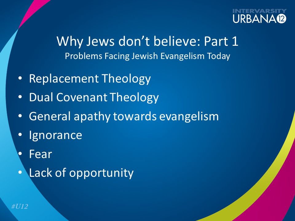 Why Jews don't believe: Part 1 Problems Facing Jewish Evangelism Today Replacement Theology Dual Covenant Theology General apathy towards evangelism Ignorance Fear Lack of opportunity
