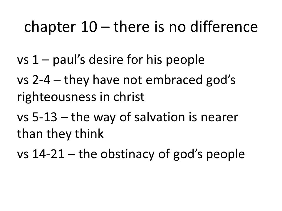 chapter 10 – there is no difference vs 1 – paul's desire for his people vs 2-4 – they have not embraced god's righteousness in christ vs 5-13 – the wa