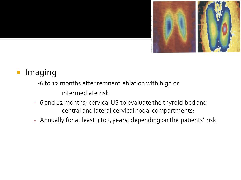  Imaging -6 to 12 months after remnant ablation with high or intermediate risk -6 and 12 months; cervical US to evaluate the thyroid bed and central