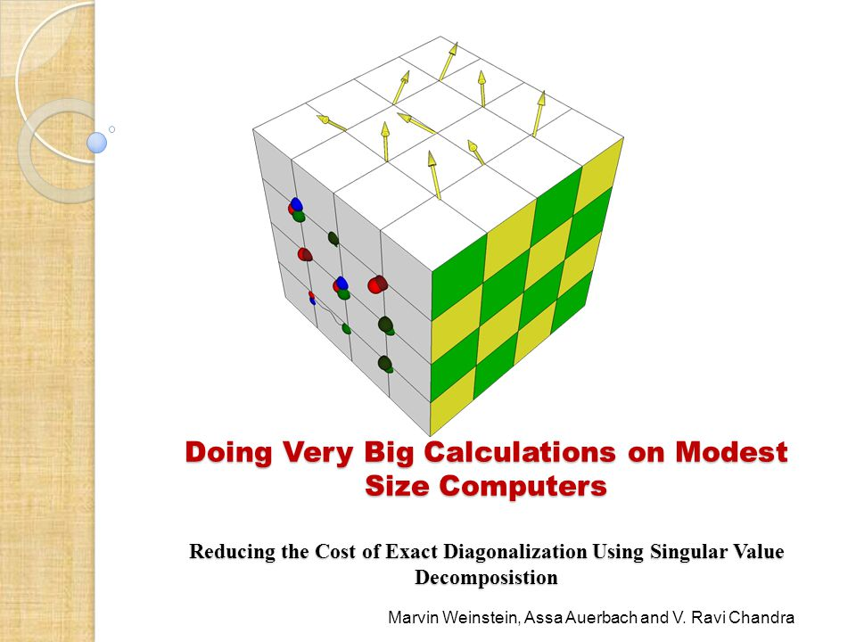 Doing Very Big Calculations on Modest Size Computers Reducing the Cost of Exact Diagonalization Using Singular Value Decomposistion Marvin Weinstein, Assa Auerbach and V.