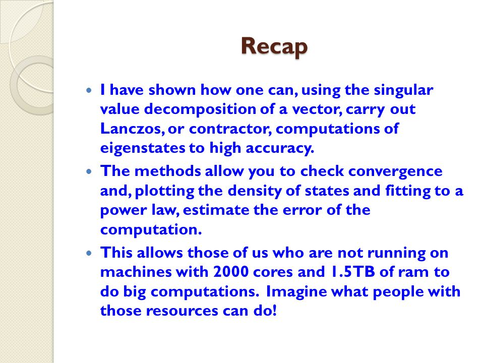 Recap I have shown how one can, using the singular value decomposition of a vector, carry out Lanczos, or contractor, computations of eigenstates to high accuracy.