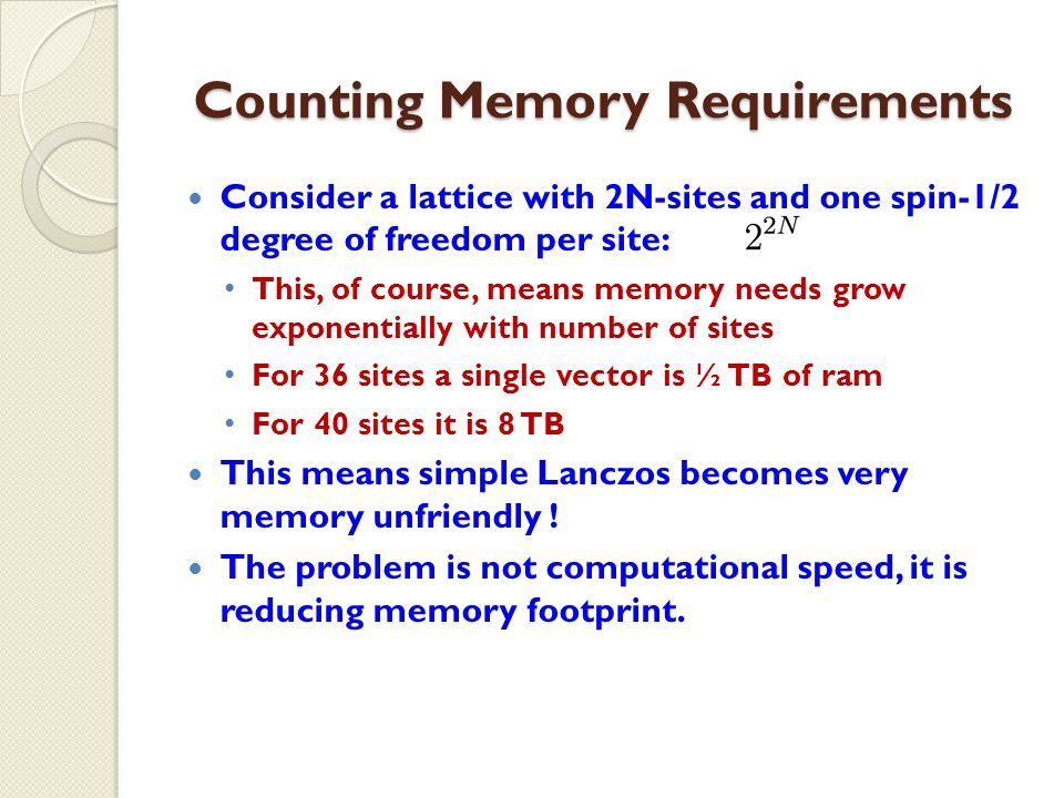 Counting Memory Requirements Consider a lattice with 2N-sites and one spin-1/2 degree of freedom per site: This, of course, means memory needs grow exponentially with number of sites For 36 sites a single vector is ½ TB of ram For 40 sites it is 8 TB This means simple Lanczos becomes very memory unfriendly .