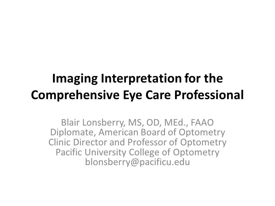 Imaging Interpretation for the Comprehensive Eye Care Professional Blair Lonsberry, MS, OD, MEd., FAAO Diplomate, American Board of Optometry Clinic Director and Professor of Optometry Pacific University College of Optometry blonsberry@pacificu.edu