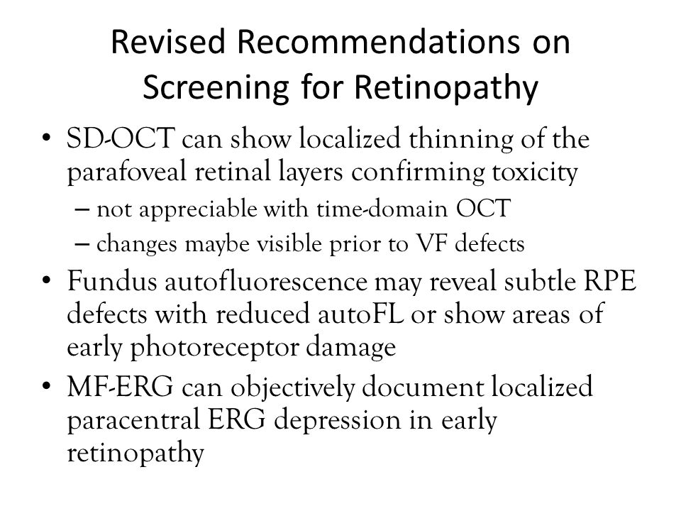 Revised Recommendations on Screening for Retinopathy SD-OCT can show localized thinning of the parafoveal retinal layers confirming toxicity – not appreciable with time-domain OCT – changes maybe visible prior to VF defects Fundus autofluorescence may reveal subtle RPE defects with reduced autoFL or show areas of early photoreceptor damage MF-ERG can objectively document localized paracentral ERG depression in early retinopathy